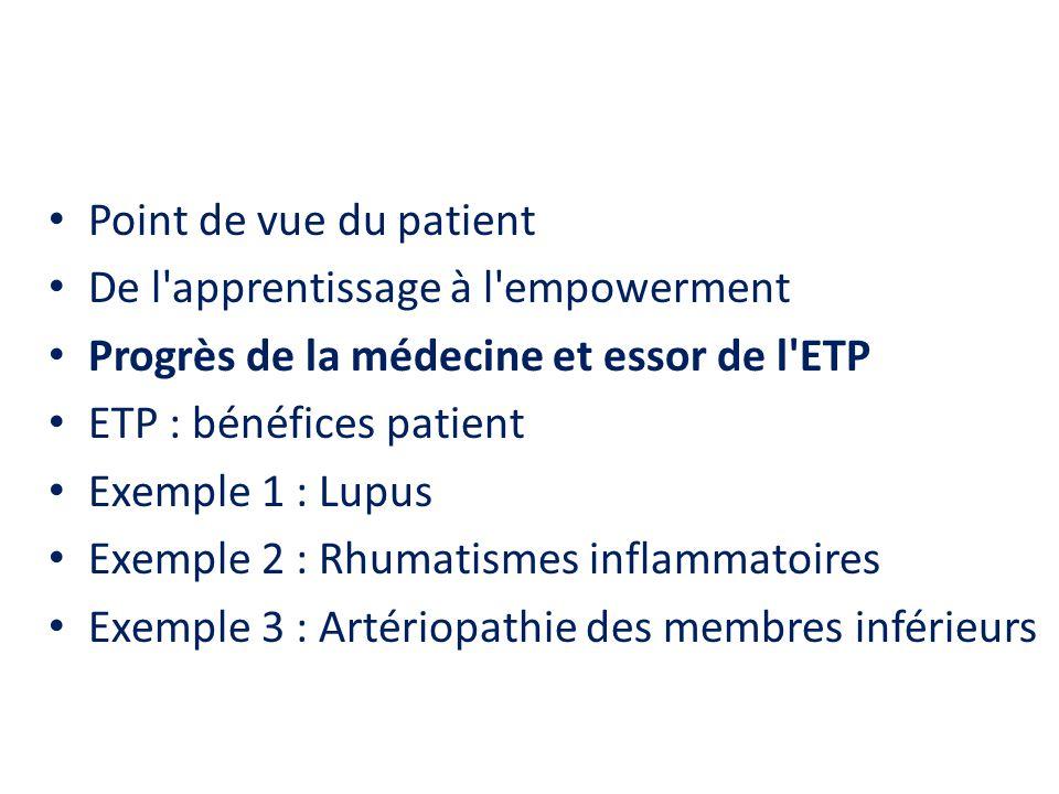 Point de vue du patient De l apprentissage à l empowerment Progrès de la médecine et essor de l ETP ETP : bénéfices patient Exemple 1 : Lupus Exemple 2 : Rhumatismes inflammatoires Exemple 3 : Artériopathie des membres inférieurs