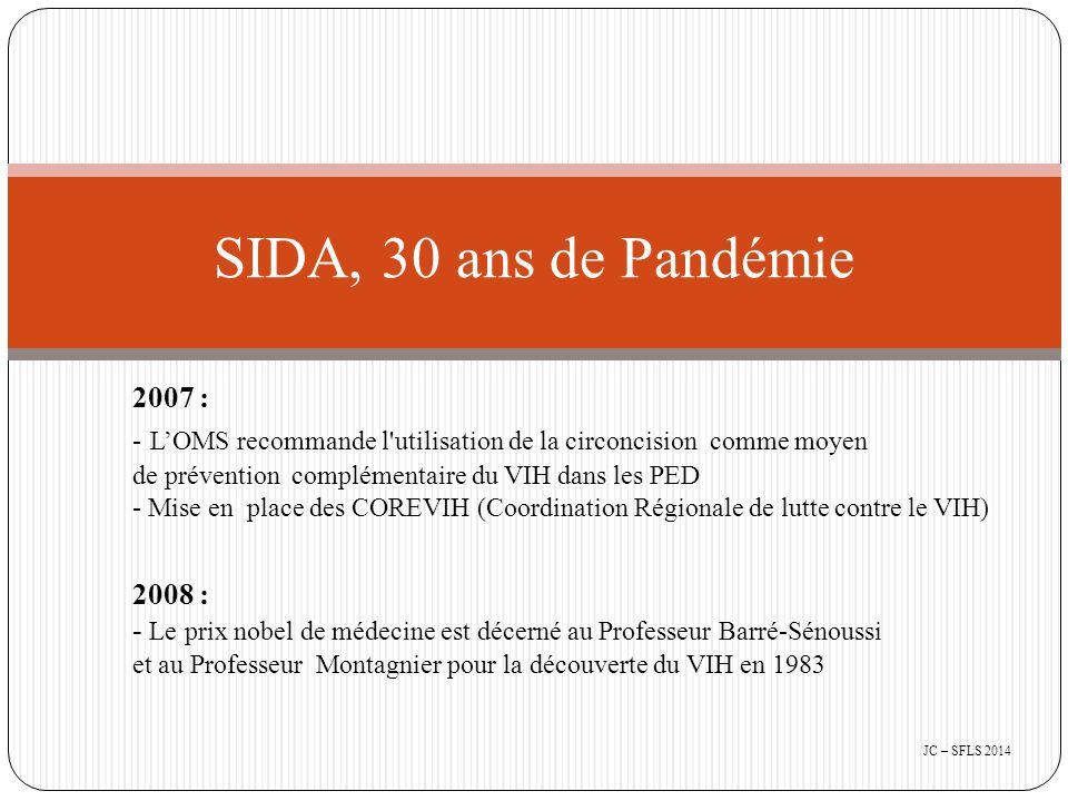 2007 : - L'OMS recommande l utilisation de la circoncision comme moyen de prévention complémentaire du VIH dans les PED - Mise en place des COREVIH (Coordination Régionale de lutte contre le VIH) 2008 : - Le prix nobel de médecine est décerné au Professeur Barré-Sénoussi et au Professeur Montagnier pour la découverte du VIH en 1983 SIDA, 30 ans de Pandémie JC – SFLS 2014