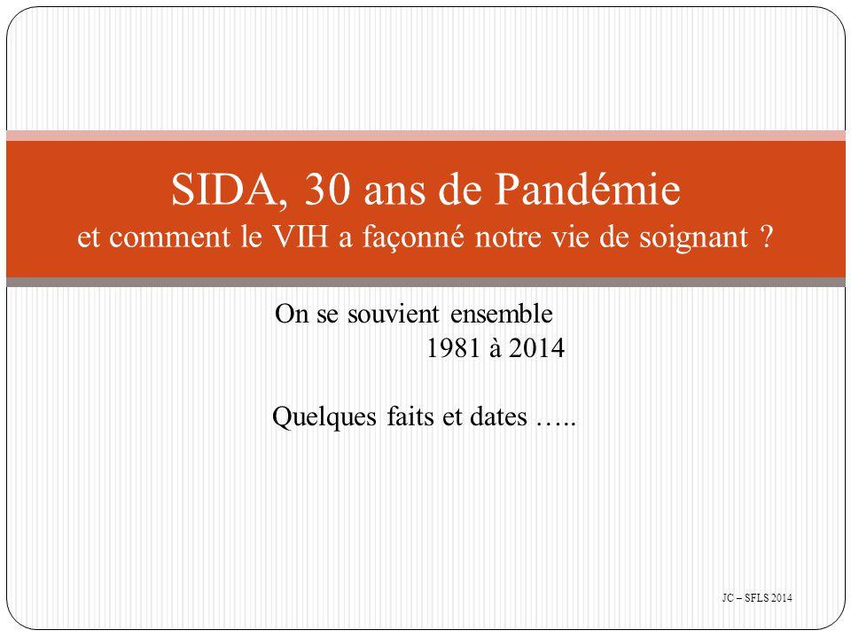Aujourd'hui en 2014 : - Le Sida a tué 30 millions de personnes dans le monde depuis le début de l'épidémie - Près de 34 millions vivent avec le virus, dont 70% en Afrique Subsaharienne - Le préservatif reste une arme efficace pour se protéger du Sida - L'observance du traitement par trithérapie permet aux personnes séropositives au VIH d'avoir des charges virales indétectables et de réduire considérablement la transmission du virus SIDA, 30 ans de Pandémie JC – SFLS 2014