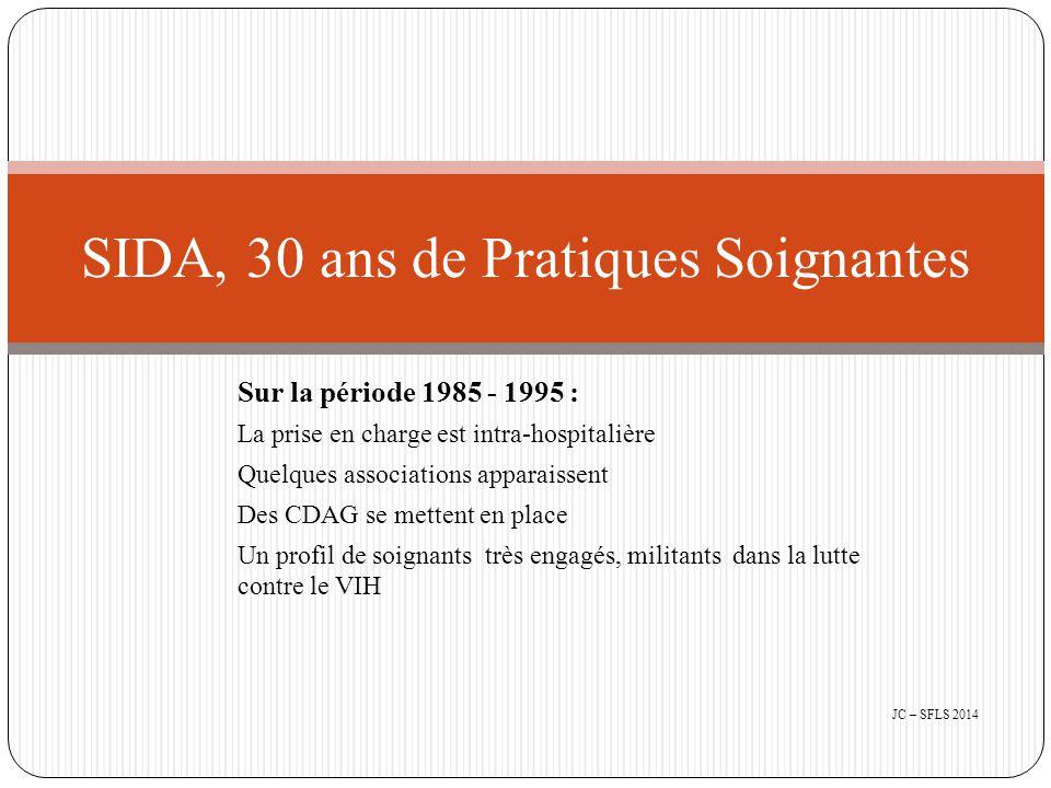 Sur la période 1985 - 1995 : La prise en charge est intra-hospitalière Quelques associations apparaissent Des CDAG se mettent en place Un profil de soignants très engagés, militants dans la lutte contre le VIH SIDA, 30 ans de Pratiques Soignantes JC – SFLS 2014
