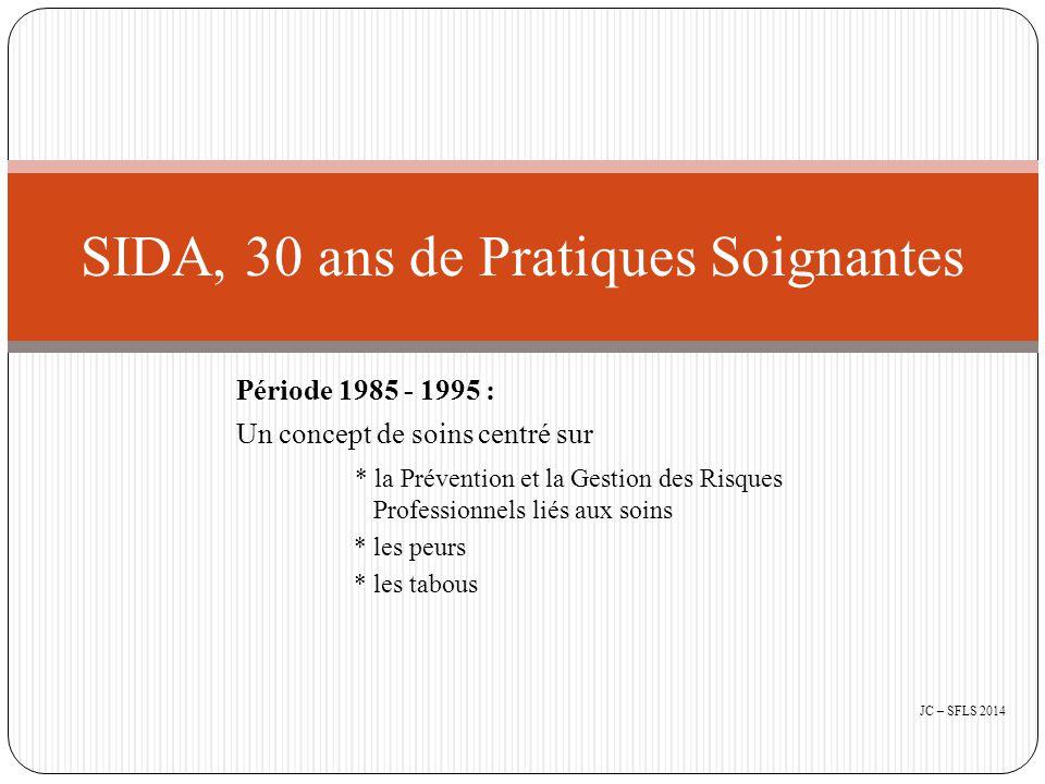 Période 1985 - 1995 : Un concept de soins centré sur * la Prévention et la Gestion des Risques Professionnels liés aux soins * les peurs * les tabous SIDA, 30 ans de Pratiques Soignantes JC – SFLS 2014