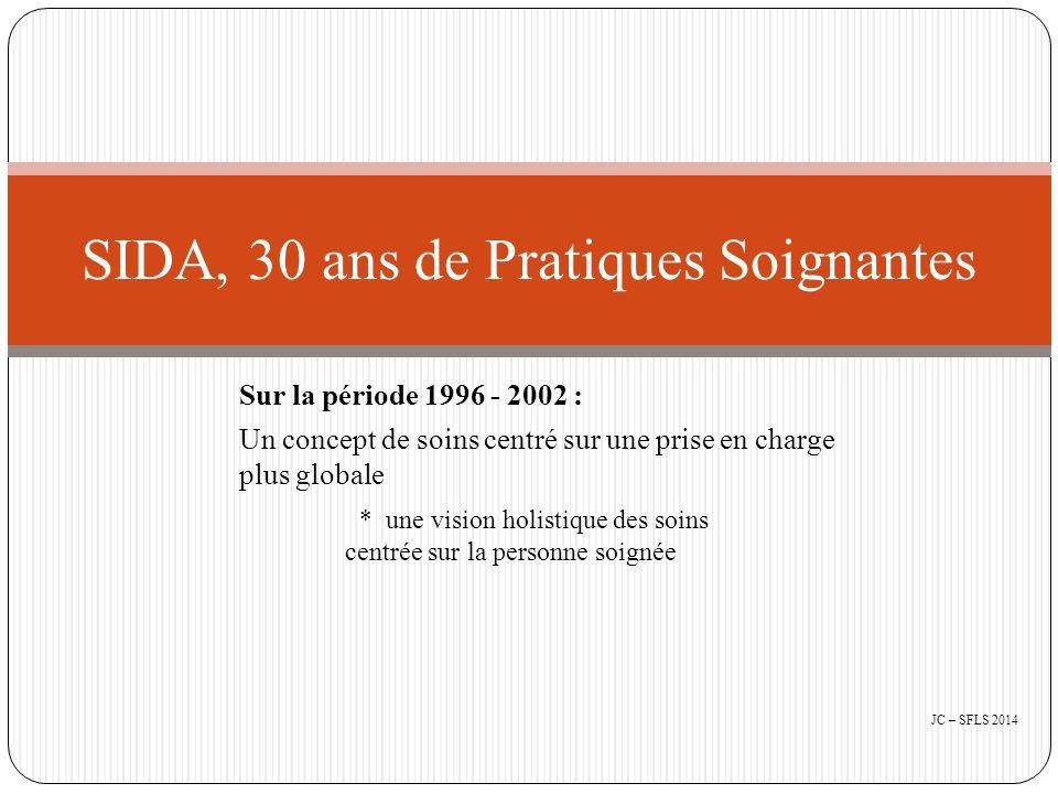 Sur la période 1996 - 2002 : Un concept de soins centré sur une prise en charge plus globale * une vision holistique des soins centrée sur la personne soignée SIDA, 30 ans de Pratiques Soignantes JC – SFLS 2014