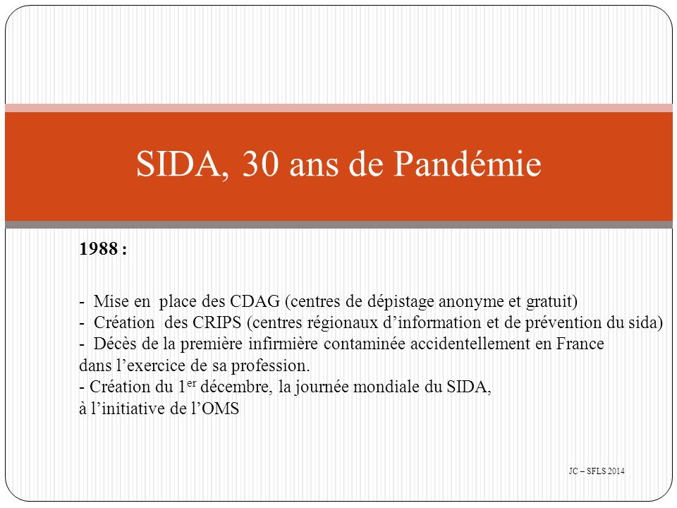 1989 : - Plus de 8000 cas de SIDA en France - Création du Conseil National du SIDA (CNS) Président Pr Patrick Yéni - Création de l'Agence Nationale de Recherche sur le SIDA (ANRS) Président Pr Jean François Delfraissy 1990 : - 1 million de SIDA dans le monde - Prise en charge à 100% des soins par la sécurité sociale (T4 < 350) - Création de Sida Info Service SIDA, 30 ans de Pandémie JC – SFLS 2014