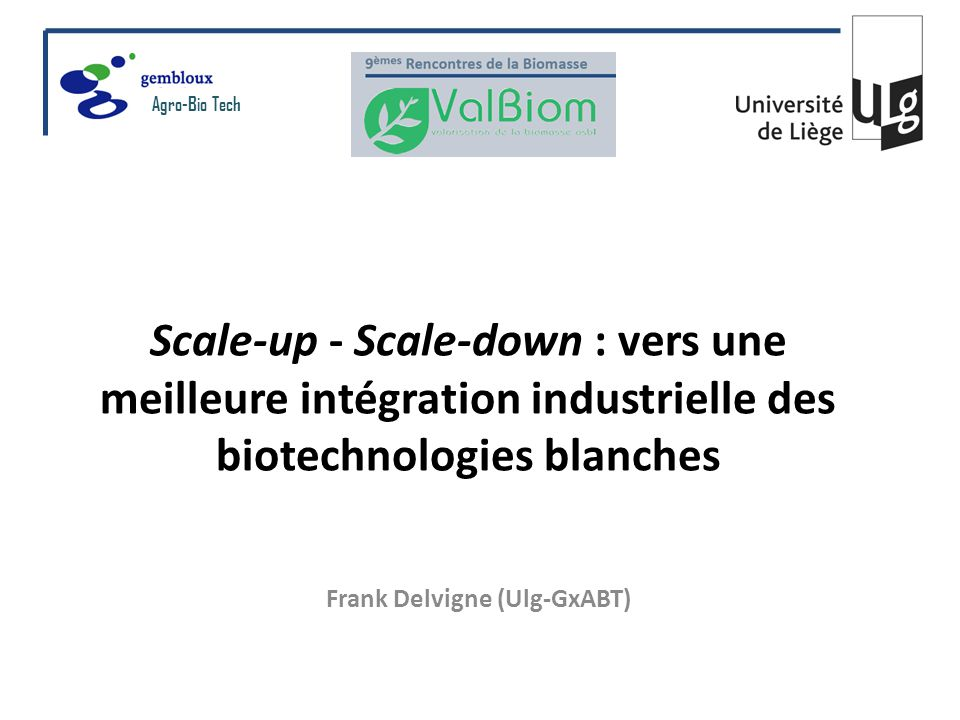 Scale-up - Scale-down : vers une meilleure intégration industrielle des biotechnologies blanches Frank Delvigne (Ulg-GxABT) Agro-Bio Tech