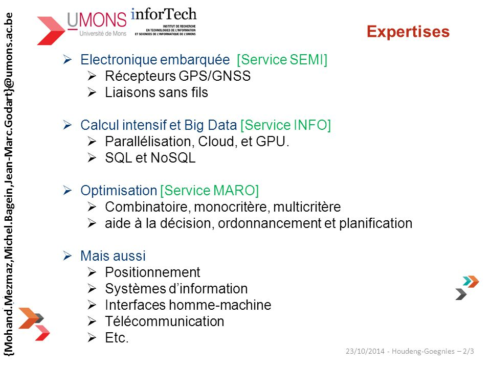 23/10/2014 - Houdeng-Goegnies – 2/3 Expertises  Electronique embarquée [Service SEMI]  Récepteurs GPS/GNSS  Liaisons sans fils  Calcul intensif et Big Data [Service INFO]  Parallélisation, Cloud, et GPU.