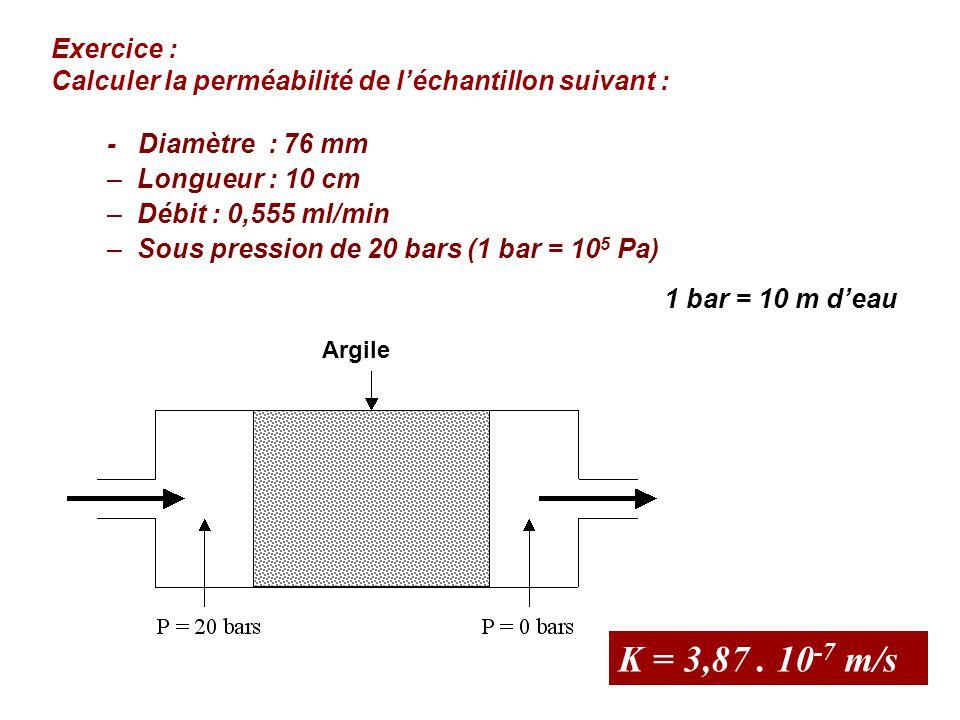 - Diamètre : 76 mm –Longueur : 10 cm –Débit : 0,555 ml/min –Sous pression de 20 bars (1 bar = 10 5 Pa) Exercice : Calculer la perméabilité de l'échant