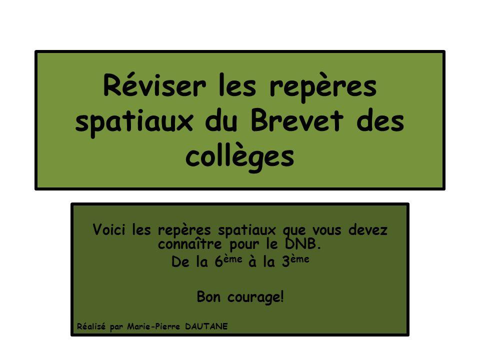Réviser les repères spatiaux du Brevet des collèges Voici les repères spatiaux que vous devez connaître pour le DNB. De la 6 ème à la 3 ème Bon courag