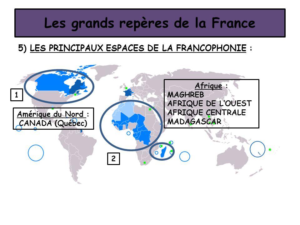 5) LES PRINCIPAUX ESPACES DE LA FRANCOPHONIE : Les grands repères de la France 1 2 Amérique du Nord : CANADA (Québec) Afrique : MAGHREB AFRIQUE DE L'O