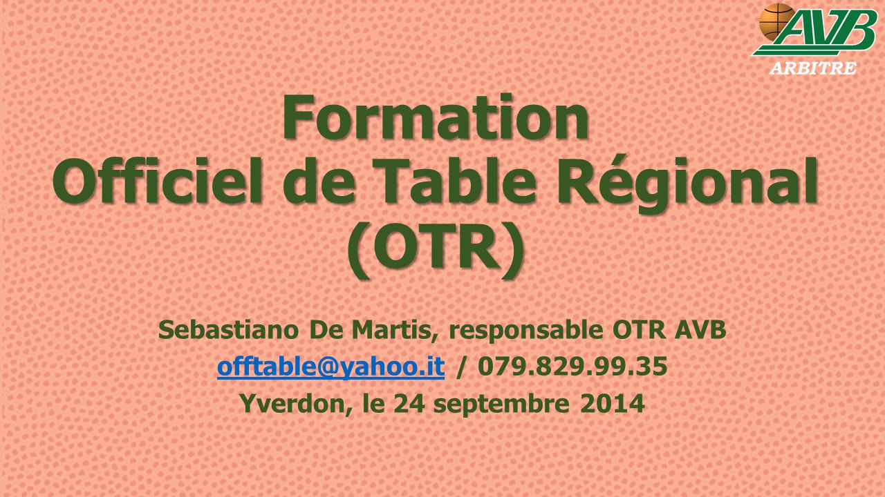 Formation Officiel de Table Régional (OTR) Sebastiano De Martis, responsable OTR AVB offtable@yahoo.itofftable@yahoo.it / 079.829.99.35 Yverdon, le 24 septembre 2014