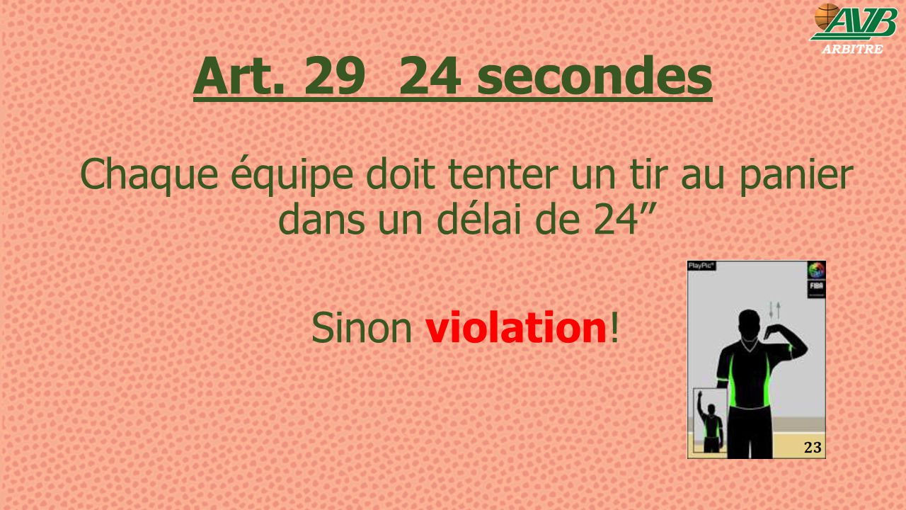 Art. 29 24 secondes Chaque équipe doit tenter un tir au panier dans un délai de 24'' Sinon violation!