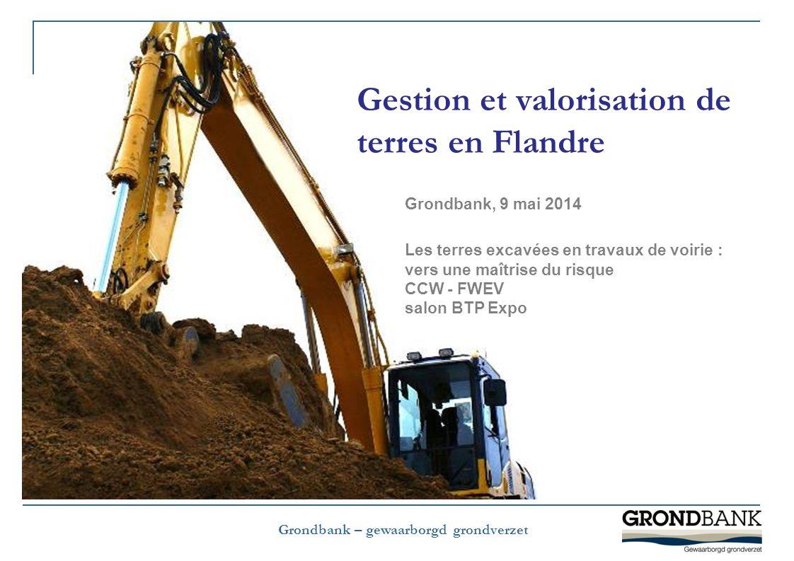 Grondbank – gewaarborgd grondverzet Gestion et valorisation de terres en Flandre Grondbank, 9 mai 2014 Les terres excavées en travaux de voirie : vers