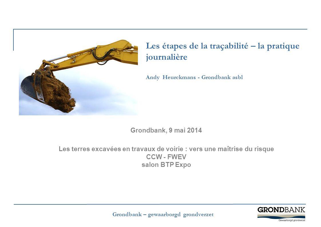Grondbank – gewaarborgd grondverzet Les étapes de la traçabilité – la pratique journalière Andy Heurckmans - Grondbank asbl Grondbank, 9 mai 2014 Les