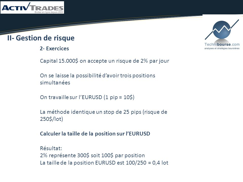 2- Exercices II- Gestion de risque Capital 15.000$ on accepte un risque de 2% par jour On se laisse la possibilité d'avoir trois positions simultanées On travaille sur l'EURUSD (1 pip = 10$) La méthode identique un stop de 25 pips (risque de 250$/lot) Calculer la taille de la position sur l'EURUSD Résultat: 2% représente 300$ soit 100$ par position La taille de la position EURUSD est 100/250 = 0,4 lot