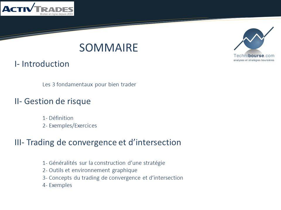SOMMAIRE I- Introduction Les 3 fondamentaux pour bien trader II- Gestion de risque 1- Définition 2- Exemples/Exercices III- Trading de convergence et d'intersection 1- Généralités sur la construction d'une stratégie 2- Outils et environnement graphique 3- Concepts du trading de convergence et d'intersection 4- Exemples