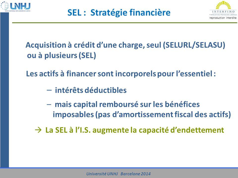 UNIVERSITE UNHJ - Barcelone 2014 reproduction interdite Université UNHJ Barcelone 2014 SEL : Stratégie financière Acquisition à crédit d'une charge, seul (SELURL/SELASU) ou à plusieurs (SEL) Les actifs à financer sont incorporels pour l'essentiel : – intérêts déductibles – mais capital remboursé sur les bénéfices imposables (pas d'amortissement fiscal des actifs)  La SEL à l'I.S.