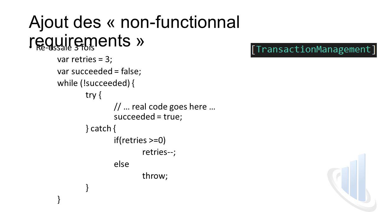 Ajout des « non-functionnal requirements » Ré-essaie 3 fois var retries = 3; var succeeded = false; while (!succeeded) { try { // … real code goes here … succeeded = true; } catch { if(retries >=0) retries--; else throw; }