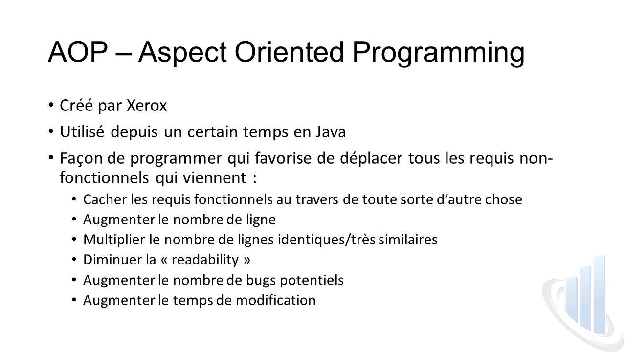 AOP – Aspect Oriented Programming Créé par Xerox Utilisé depuis un certain temps en Java Façon de programmer qui favorise de déplacer tous les requis non- fonctionnels qui viennent : Cacher les requis fonctionnels au travers de toute sorte d'autre chose Augmenter le nombre de ligne Multiplier le nombre de lignes identiques/très similaires Diminuer la « readability » Augmenter le nombre de bugs potentiels Augmenter le temps de modification