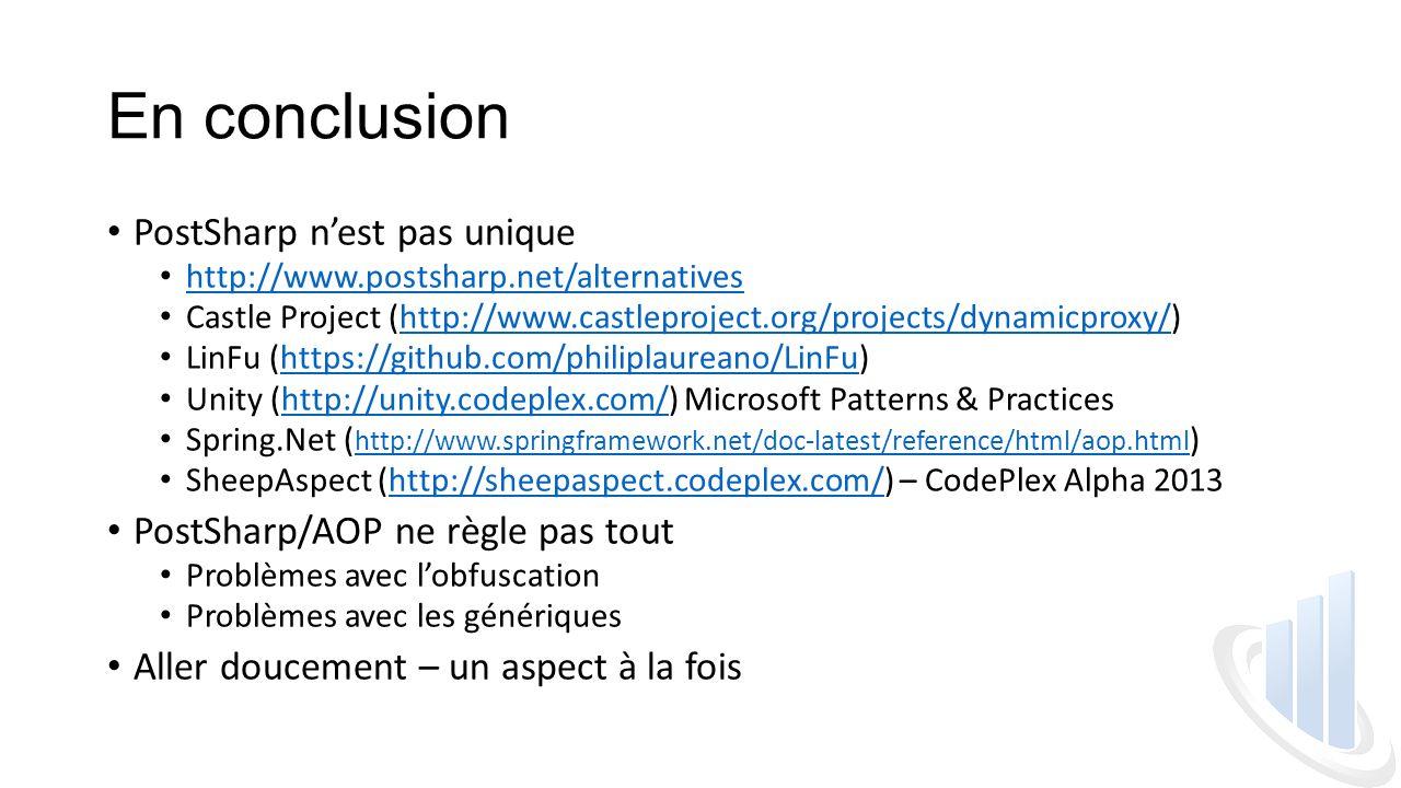 En conclusion PostSharp n'est pas unique http://www.postsharp.net/alternatives Castle Project (http://www.castleproject.org/projects/dynamicproxy/)http://www.castleproject.org/projects/dynamicproxy/ LinFu (https://github.com/philiplaureano/LinFu)https://github.com/philiplaureano/LinFu Unity (http://unity.codeplex.com/) Microsoft Patterns & Practiceshttp://unity.codeplex.com/ Spring.Net ( http://www.springframework.net/doc-latest/reference/html/aop.html ) http://www.springframework.net/doc-latest/reference/html/aop.html SheepAspect (http://sheepaspect.codeplex.com/) – CodePlex Alpha 2013http://sheepaspect.codeplex.com/ PostSharp/AOP ne règle pas tout Problèmes avec l'obfuscation Problèmes avec les génériques Aller doucement – un aspect à la fois