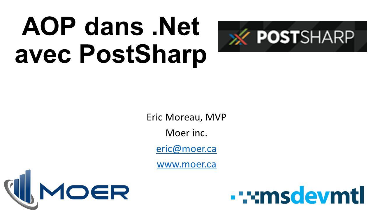 AOP dans.Net avec PostSharp Eric Moreau, MVP Moer inc. eric@moer.ca www.moer.ca