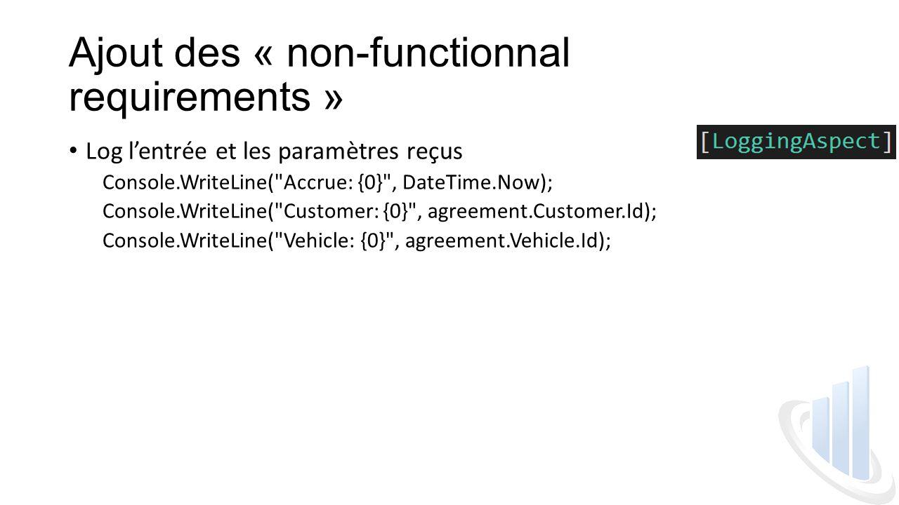 Ajout des « non-functionnal requirements » Log l'entrée et les paramètres reçus Console.WriteLine( Accrue: {0} , DateTime.Now); Console.WriteLine( Customer: {0} , agreement.Customer.Id); Console.WriteLine( Vehicle: {0} , agreement.Vehicle.Id);