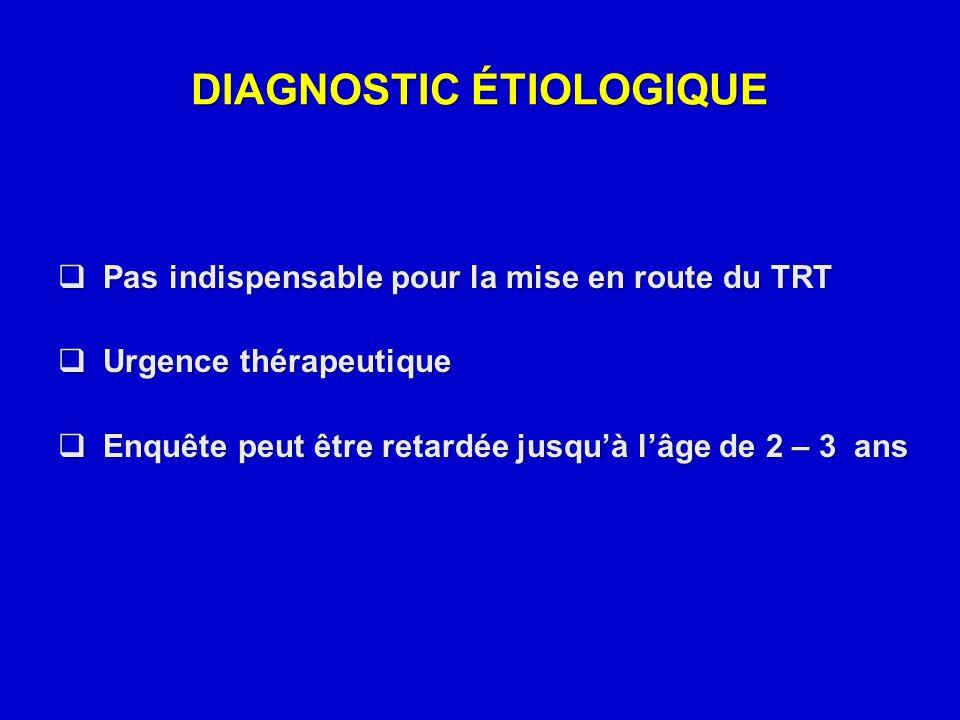 DIAGNOSTIC ÉTIOLOGIQUE  Pas indispensable pour la mise en route du TRT  Urgence thérapeutique  Enquête peut être retardée jusqu'à l'âge de 2 – 3 an