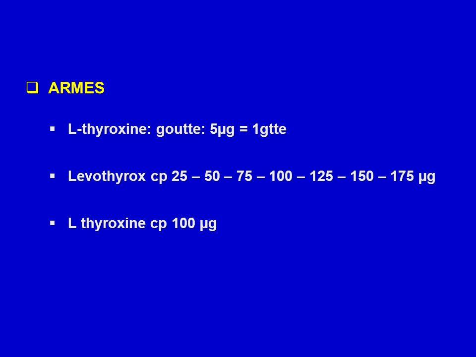  ARMES  L-thyroxine: goutte: 5µg = 1gtte  Levothyrox cp 25 – 50 – 75 – 100 – 125 – 150 – 175 µg  L thyroxine cp 100 µg