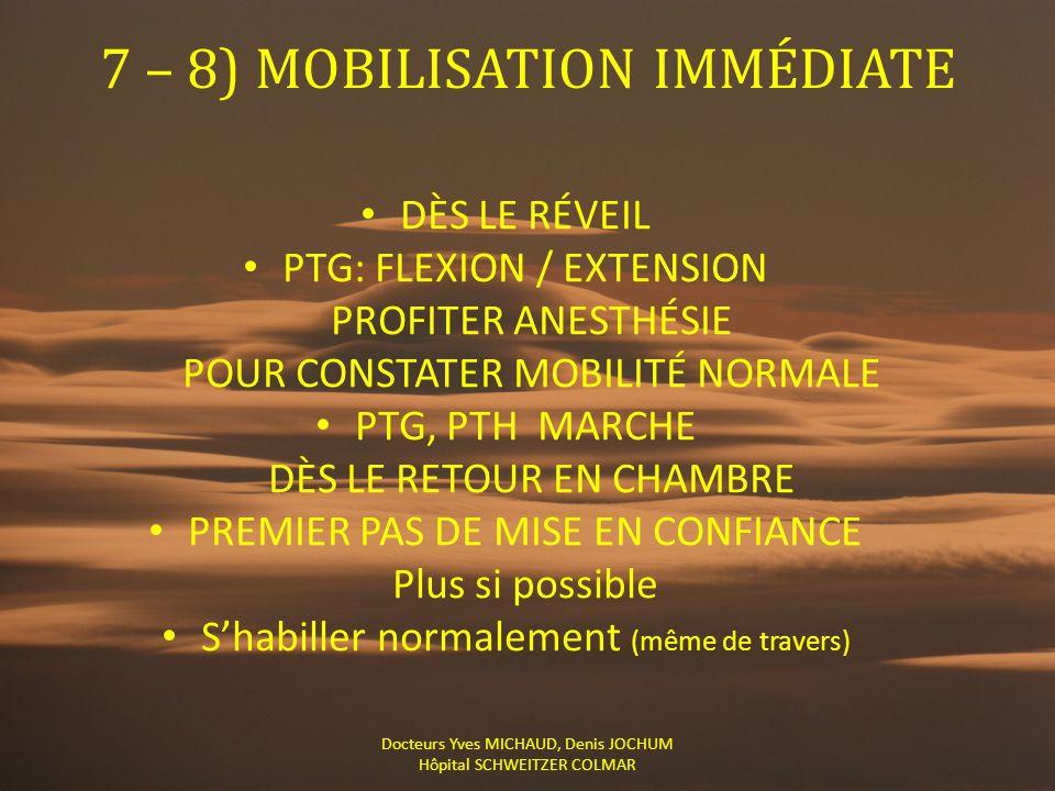 7 – 8) MOBILISATION IMMÉDIATE DÈS LE RÉVEIL PTG: FLEXION / EXTENSION PROFITER ANESTHÉSIE POUR CONSTATER MOBILITÉ NORMALE PTG, PTH MARCHE DÈS LE RETOUR