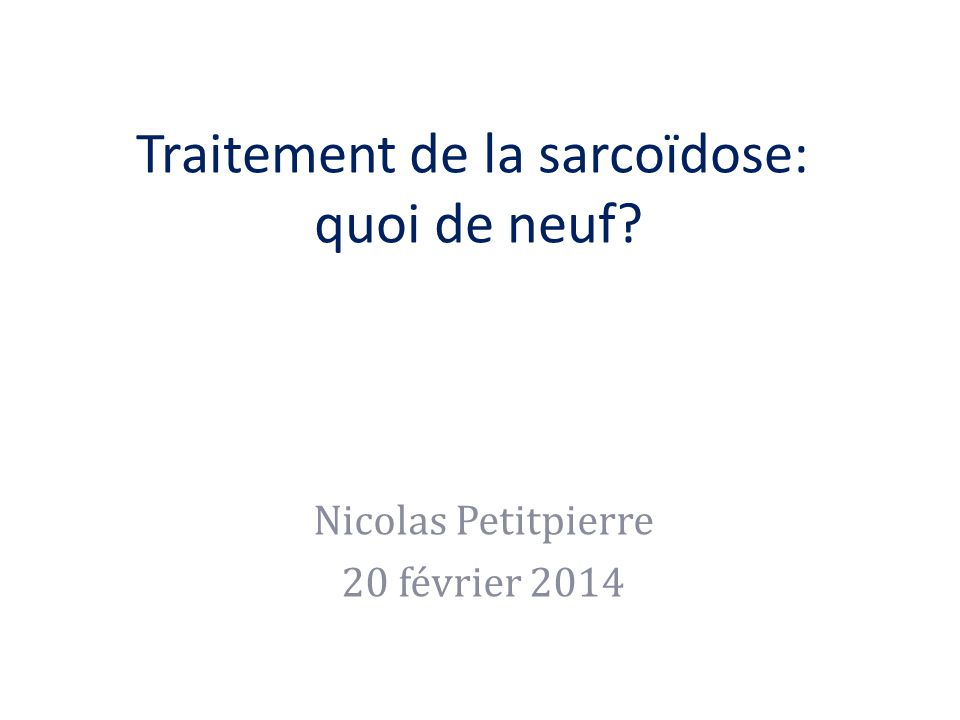 Traitement de la sarcoïdose: quoi de neuf? Nicolas Petitpierre 20 février 2014