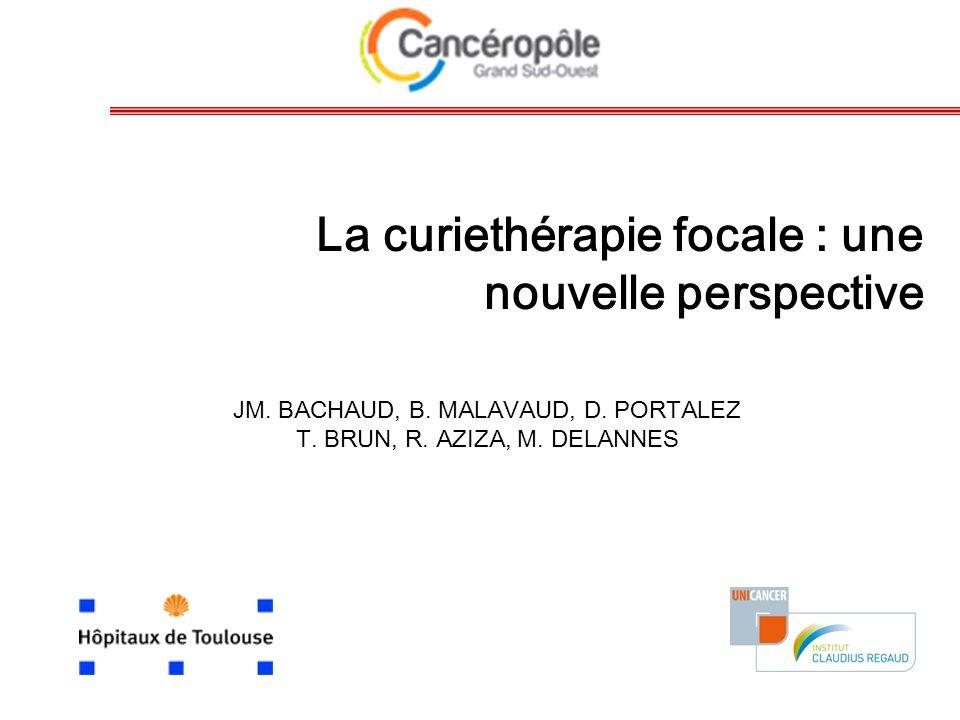 La curiethérapie focale : une nouvelle perspective JM. BACHAUD, B. MALAVAUD, D. PORTALEZ T. BRUN, R. AZIZA, M. DELANNES