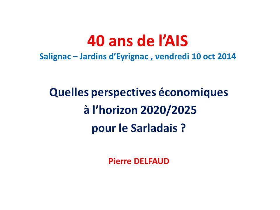40 ans de l'AIS Salignac – Jardins d'Eyrignac, vendredi 10 oct 2014 Quelles perspectives économiques à l'horizon 2020/2025 pour le Sarladais .