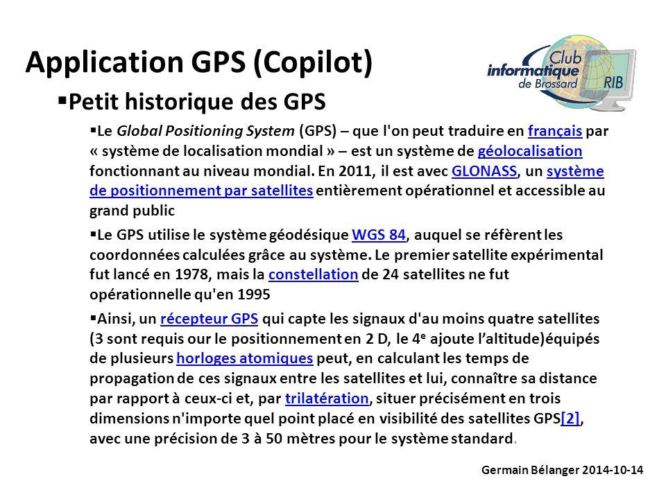Application GPS (Copilot) Germain Bélanger 2014-10-14  Petit historique des GPS  Le Global Positioning System (GPS) – que l on peut traduire en français par « système de localisation mondial » – est un système de géolocalisation fonctionnant au niveau mondial.