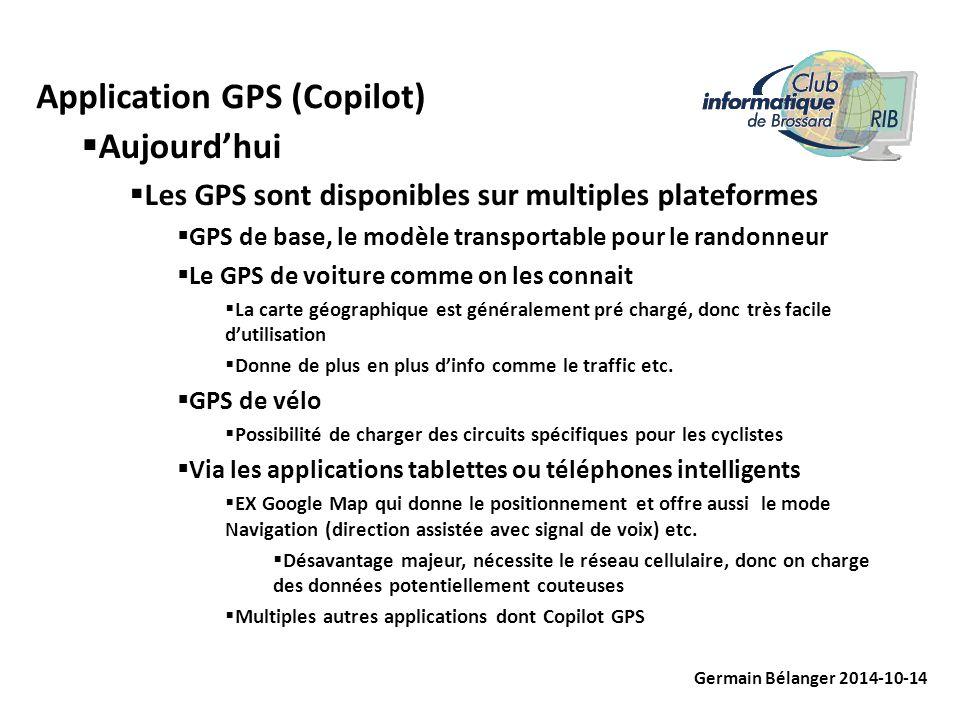 Application GPS (Copilot) Germain Bélanger 2014-10-14  Aujourd'hui  Les GPS sont disponibles sur multiples plateformes  GPS de base, le modèle transportable pour le randonneur  Le GPS de voiture comme on les connait  La carte géographique est généralement pré chargé, donc très facile d'utilisation  Donne de plus en plus d'info comme le traffic etc.