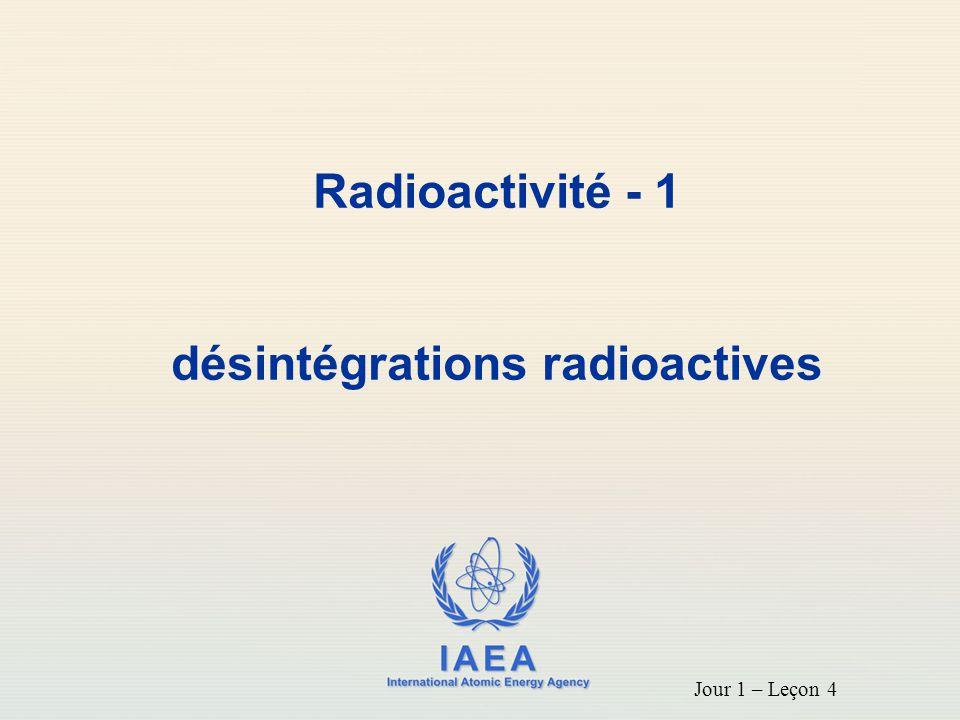 IAEA International Atomic Energy Agency Radioactivité - 1 désintégrations radioactives Jour 1 – Leçon 4