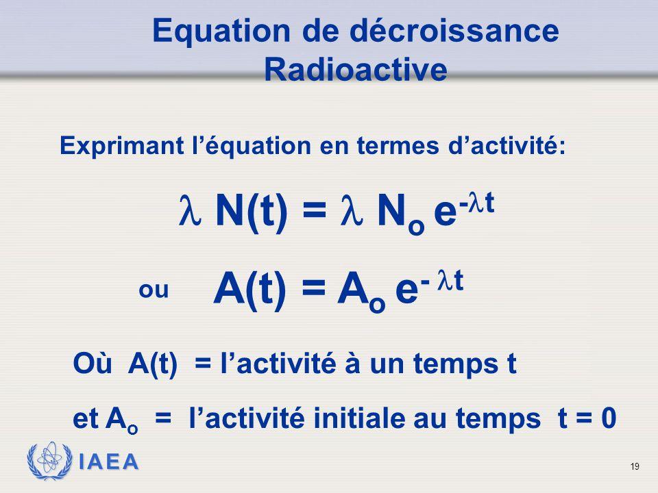 IAEA Exprimant l'équation en termes d'activité: Equation de décroissance Radioactive N(t) = N o e - t A(t) = A o e - t Où A(t) = l'activité à un temps