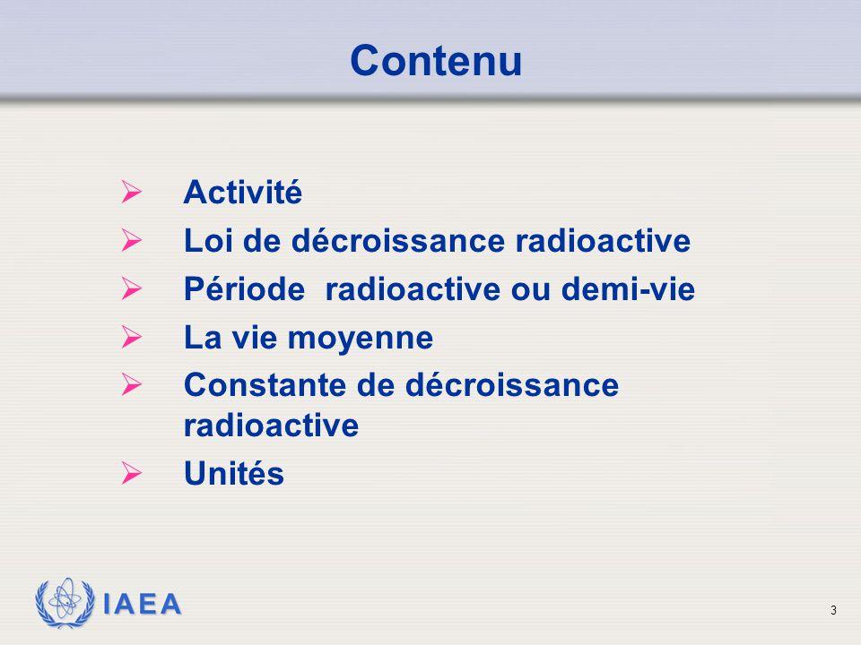 IAEA Contenu  Activité  Loi de décroissance radioactive  Période radioactive ou demi-vie  La vie moyenne  Constante de décroissance radioactive 