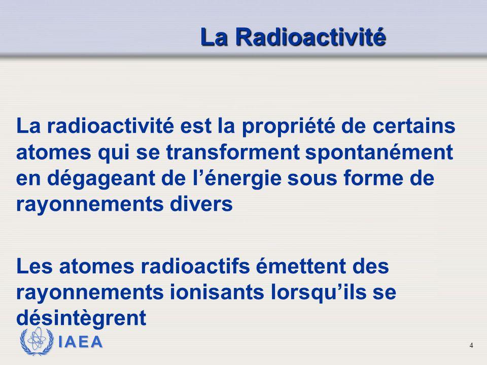 IAEA Les éléments d origine naturelle Dans la nature il existe environ 300 nuclides La majorité des éléments d'origine naturelle sont sables Mais Certains ayant un poids atomique élevé, à partir du Polonium (Z = 84) suivi du Radium (88), du Thorium (90), de l'Uranium (92) sont entièrement constitués de nucléides instables Les substances instables subissent des transformations spontanées, la désintégration radioactive ou la décroissance radioactive à des taux précis.