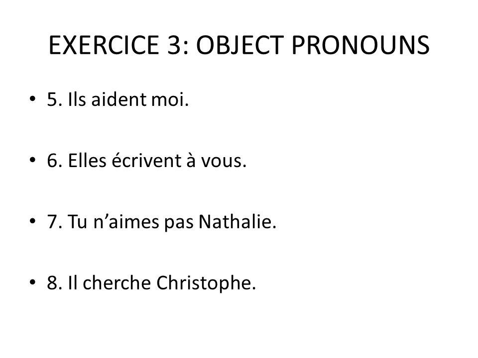 EXERCICE 3: OBJECT PRONOUNS 5. Ils aident moi. 6. Elles écrivent à vous. 7. Tu n'aimes pas Nathalie. 8. Il cherche Christophe.