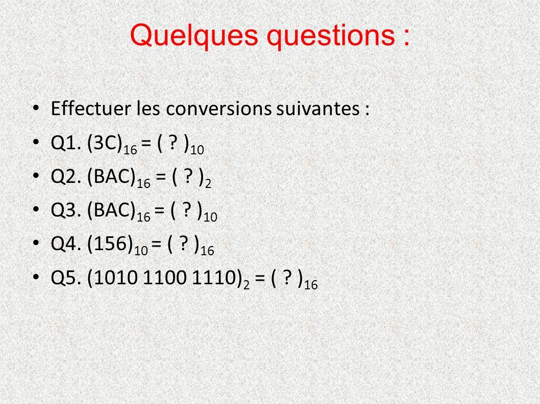 Quelques questions : Effectuer les conversions suivantes : Q1. (3C) 16 = ( ? ) 10 Q2. (BAC) 16 = ( ? ) 2 Q3. (BAC) 16 = ( ? ) 10 Q4. (156) 10 = ( ? )