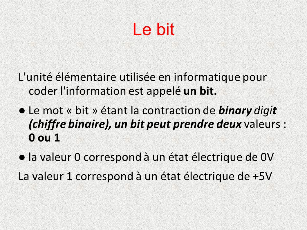 Le bit L'unité élémentaire utilisée en informatique pour coder l'information est appelé un bit. ● Le mot « bit » étant la contraction de binary digit