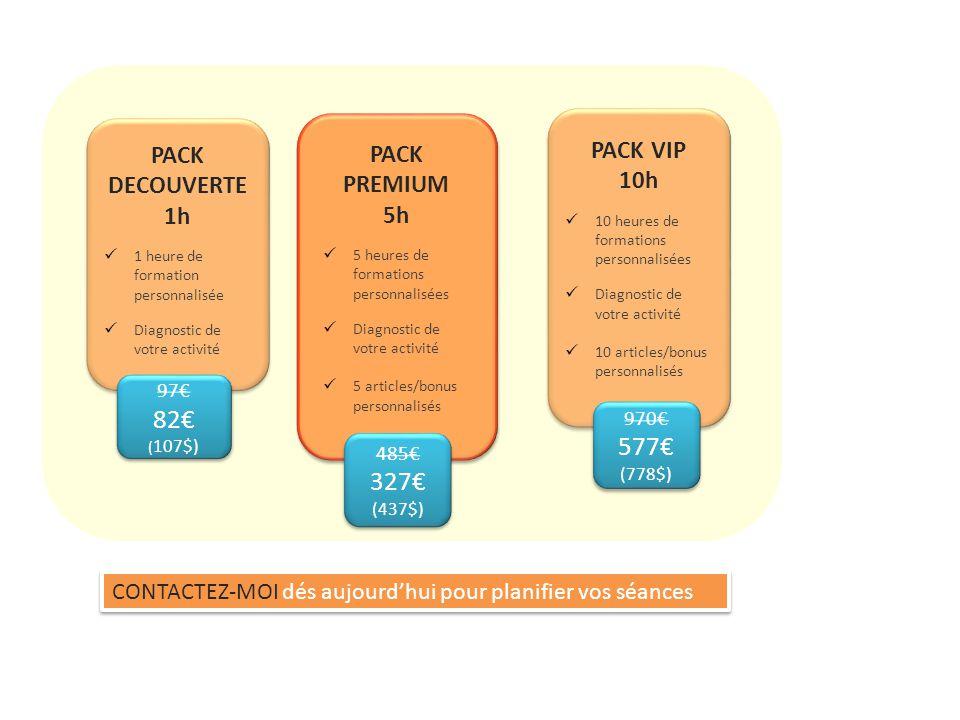 97€ 82€ ( 107$) 97€ 82€ ( 107$) PACK DECOUVERTE 1h 1 heure de formation personnalisée Diagnostic de votre activité 485€ 327€ (437$) 485€ 327€ (437$) PACK PREMIUM 5h 5 heures de formations personnalisées Diagnostic de votre activité 5 articles/bonus personnalisés PACK VIP 10h 10 heures de formations personnalisées Diagnostic de votre activité 10 articles/bonus personnalisés 970€ 577€ (778$) 970€ 577€ (778$) CONTACTEZ-MOI dés aujourd'hui pour planifier vos séances