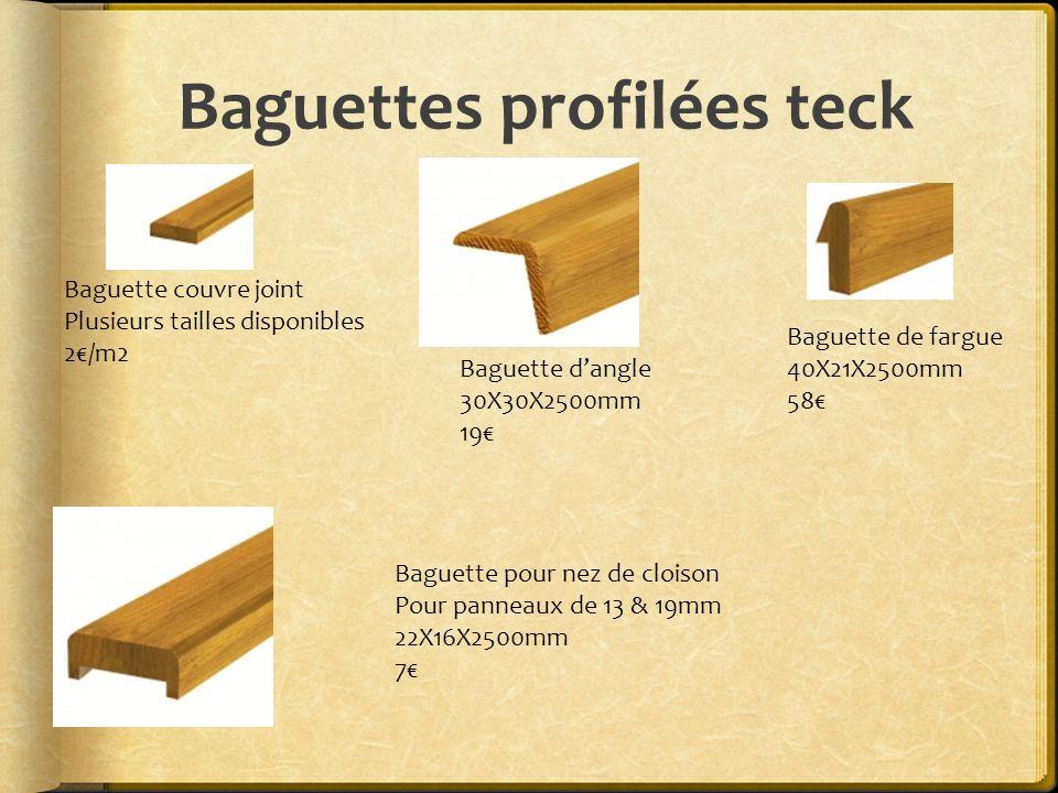 Baguettes profilées teck Baguette couvre joint Plusieurs tailles disponibles 2€/m2 Baguette d'angle 30X30X2500mm 19€ Baguette de fargue 40X21X2500mm 58€ Baguette pour nez de cloison Pour panneaux de 13 & 19mm 22X16X2500mm 7€