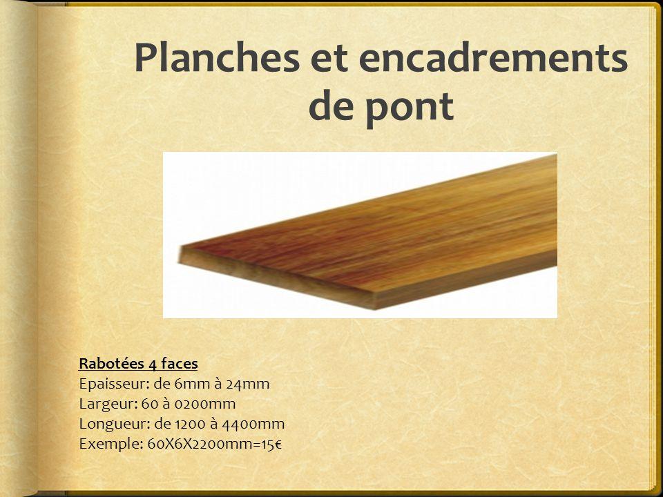 Planches et encadrements de pont Rabotées 4 faces Epaisseur: de 6mm à 24mm Largeur: 60 à 0200mm Longueur: de 1200 à 4400mm Exemple: 60X6X2200mm=15€