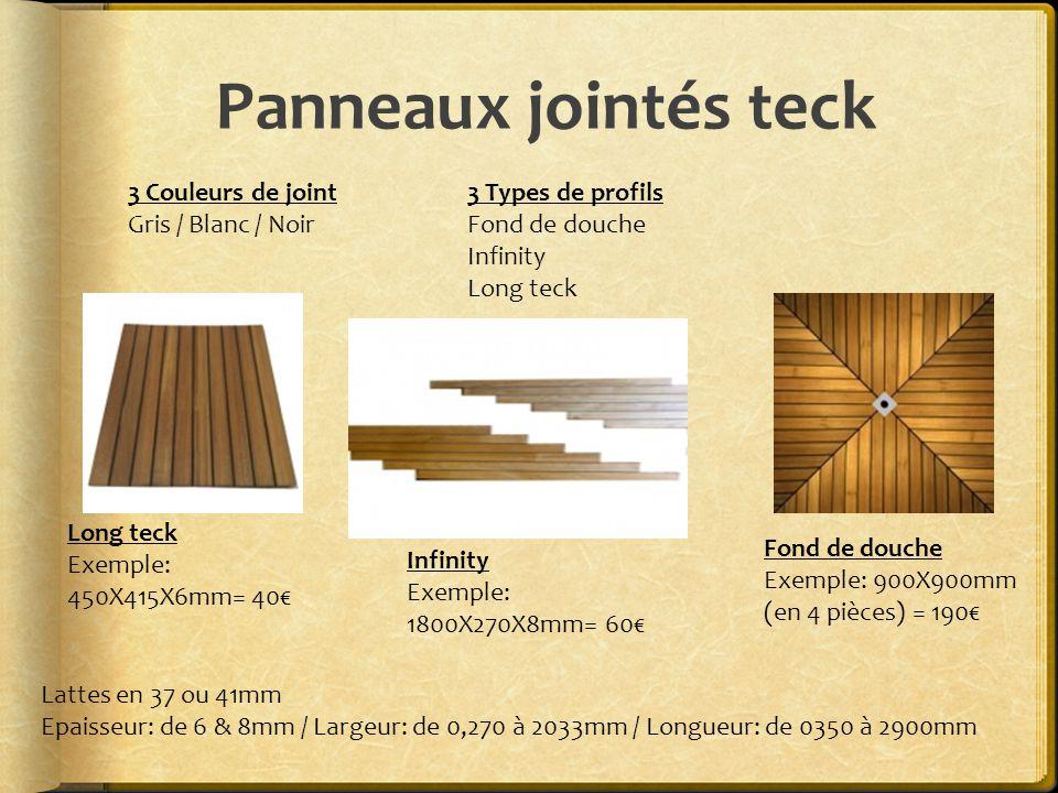 Panneaux jointés teck 3 Couleurs de joint Gris / Blanc / Noir 3 Types de profils Fond de douche Infinity Long teck Lattes en 37 ou 41mm Epaisseur: de 6 & 8mm / Largeur: de 0,270 à 2033mm / Longueur: de 0350 à 2900mm Fond de douche Exemple: 900X900mm (en 4 pièces) = 190€ Infinity Exemple: 1800X270X8mm= 60€ Long teck Exemple: 450X415X6mm= 40€
