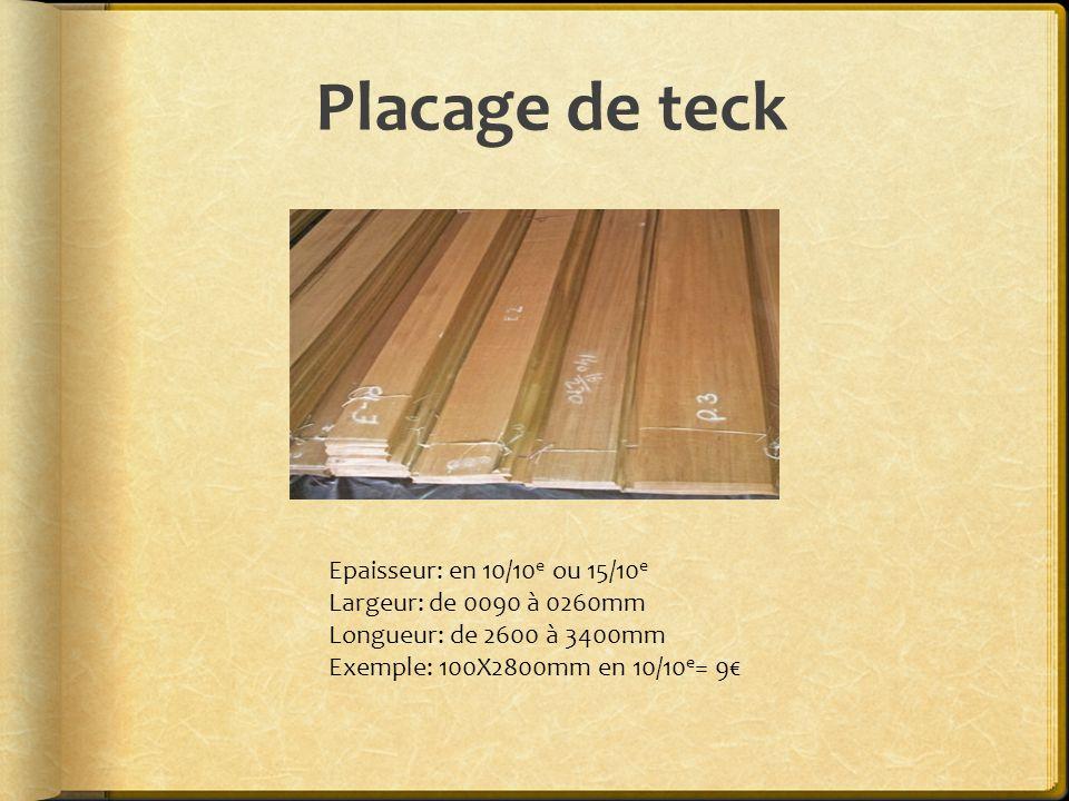Placage de teck Epaisseur: en 10/10 e ou 15/10 e Largeur: de 0090 à 0260mm Longueur: de 2600 à 3400mm Exemple: 100X2800mm en 10/10 e = 9€