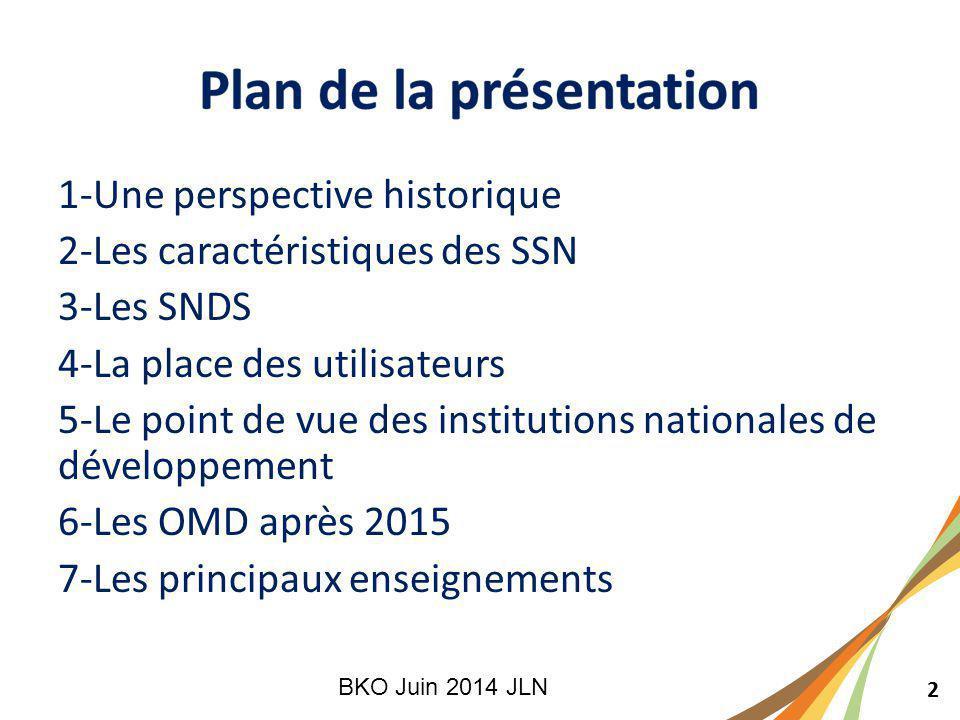 2 1-Une perspective historique 2-Les caractéristiques des SSN 3-Les SNDS 4-La place des utilisateurs 5-Le point de vue des institutions nationales de développement 6-Les OMD après 2015 7-Les principaux enseignements BKO Juin 2014 JLN