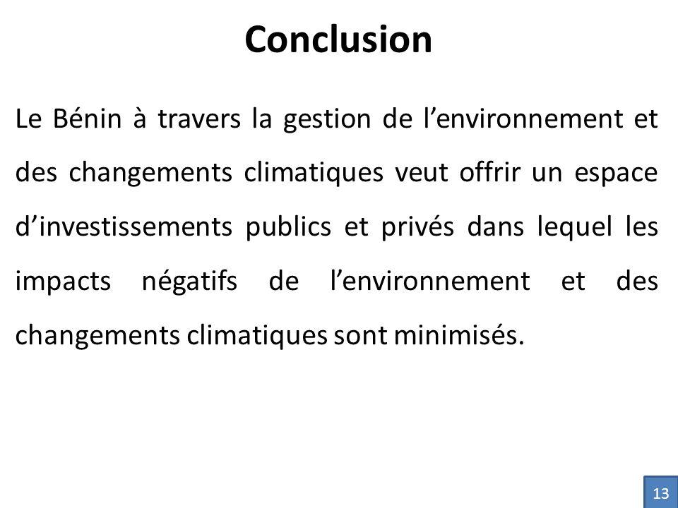 Conclusion Le Bénin à travers la gestion de l'environnement et des changements climatiques veut offrir un espace d'investissements publics et privés dans lequel les impacts négatifs de l'environnement et des changements climatiques sont minimisés.