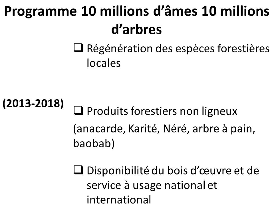 Programme 10 millions d'âmes 10 millions d'arbres (2013-2018)  Régénération des espèces forestières locales  Produits forestiers non ligneux (anacarde, Karité, Néré, arbre à pain, baobab)  Disponibilité du bois d'œuvre et de service à usage national et international 8