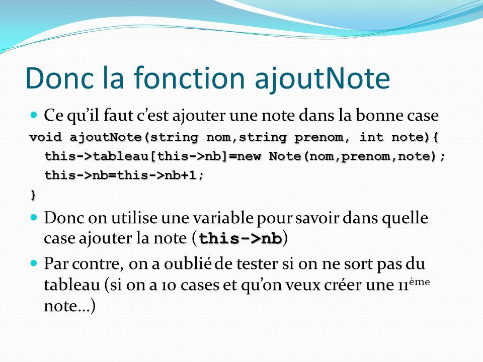 Donc la fonction ajoutNote Ce qu'il faut c'est ajouter une note dans la bonne case void ajoutNote(string nom,string prenom, int note){ this->tableau[t
