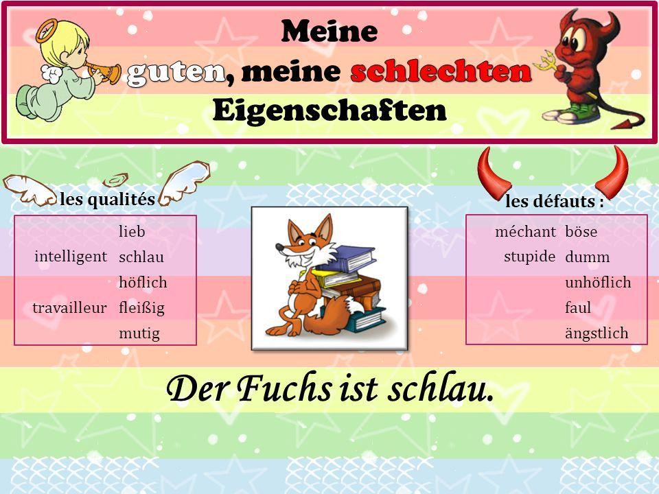 les qualités : lieb schlau höflich fleißig mutig les défauts : böse dumm unhöflich faul ängstlich Der Fuchs ist schlau. travailleur méchant stupide in