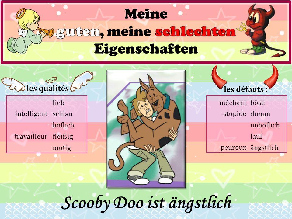les qualités : lieb schlau höflich fleißig mutig les défauts : böse dumm unhöflich faul ängstlich Scooby Doo ist ängstlich travailleur méchant stupide
